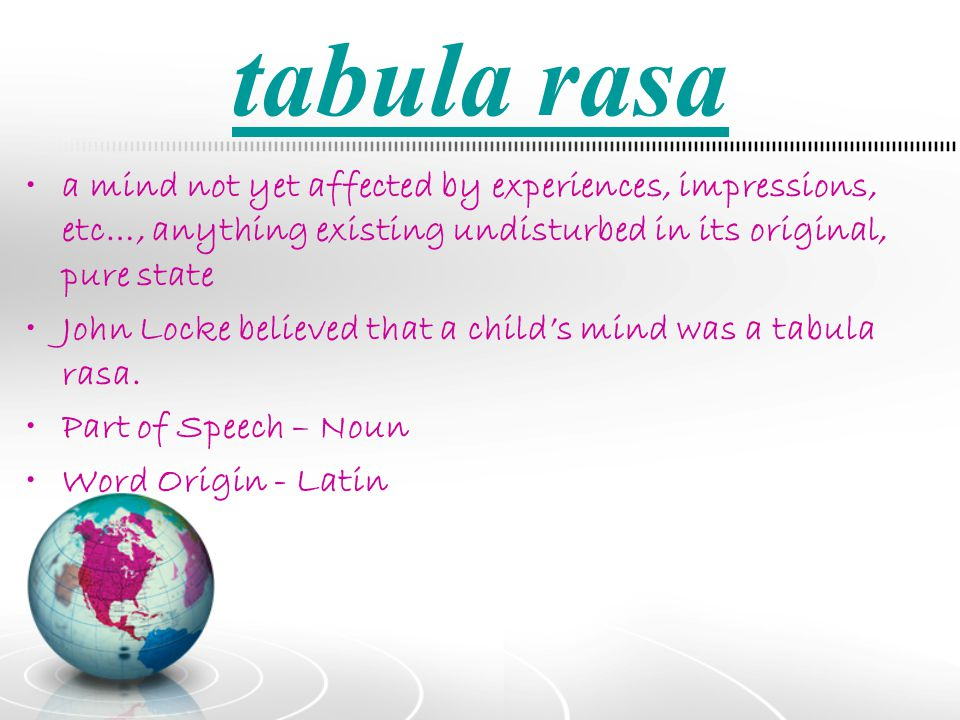 tabula rasa a mind not yet affected by experiences, impressions, etc…, anything existing undisturbed in its original, pure state.