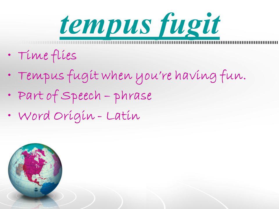 tempus fugit Time flies Tempus fugit when you're having fun.
