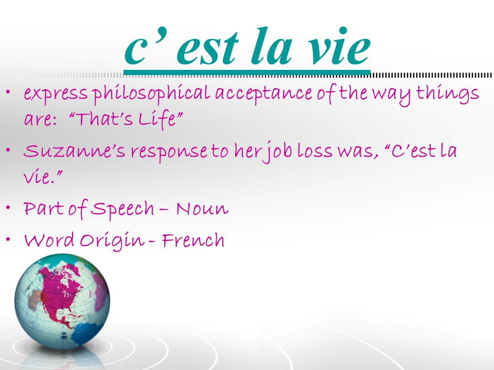 c' est la vie express philosophical acceptance of the way things are: That's Life Suzanne's response to her job loss was, C'est la vie.