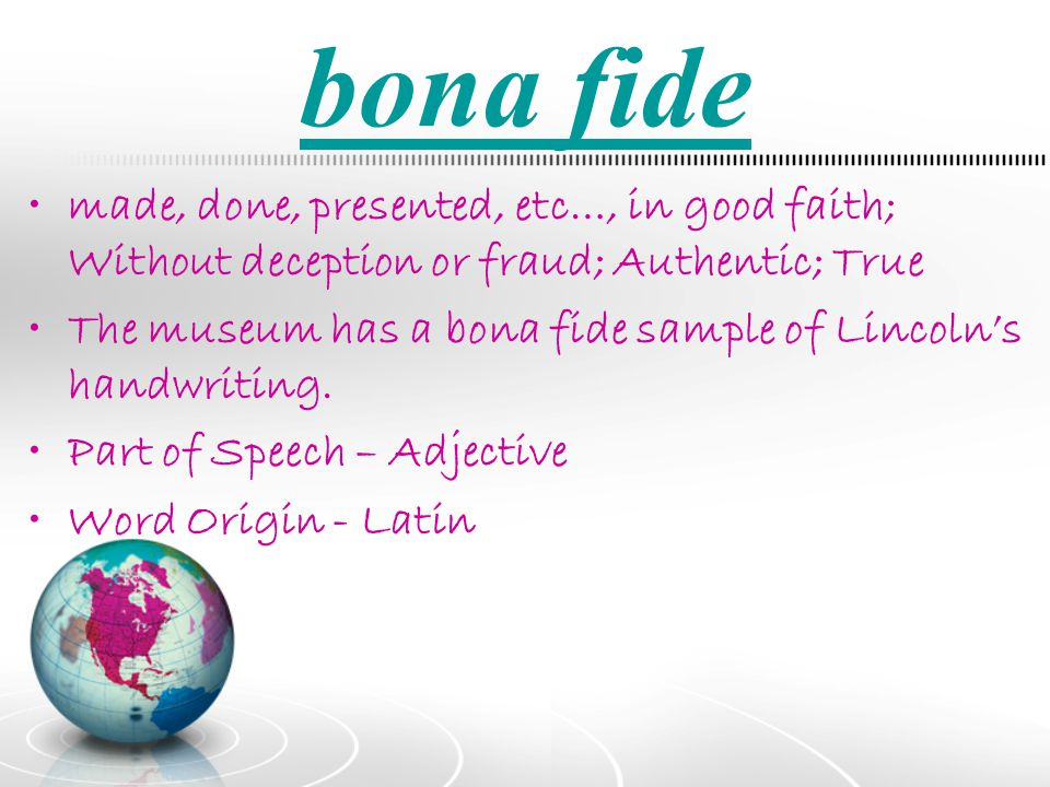 bona fide made, done, presented, etc…, in good faith; Without deception or fraud; Authentic; True.