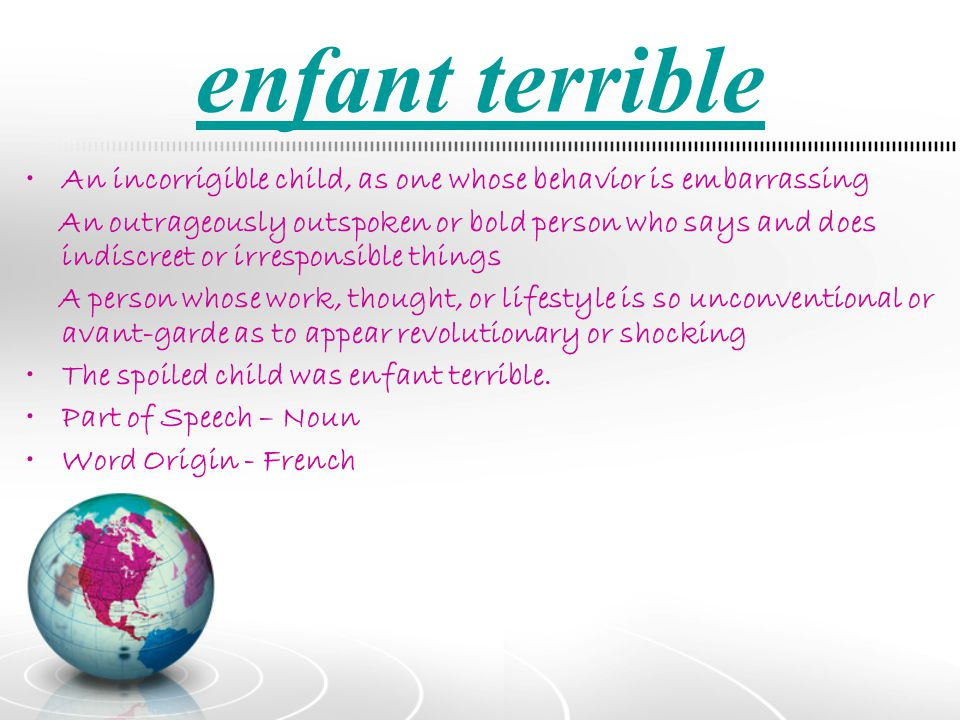 enfant terrible An incorrigible child, as one whose behavior is embarrassing.