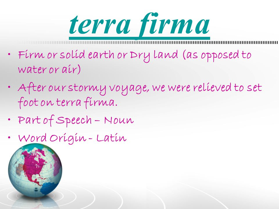 terra firma Firm or solid earth or Dry land (as opposed to water or air) After our stormy voyage, we were relieved to set foot on terra firma.