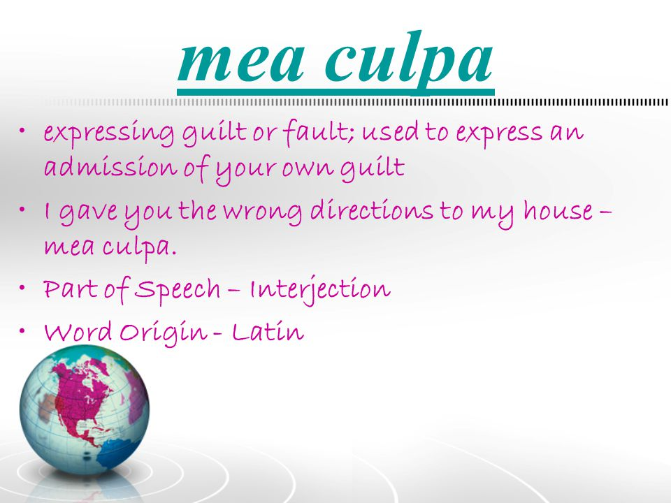 mea culpa expressing guilt or fault; used to express an admission of your own guilt. I gave you the wrong directions to my house – mea culpa.