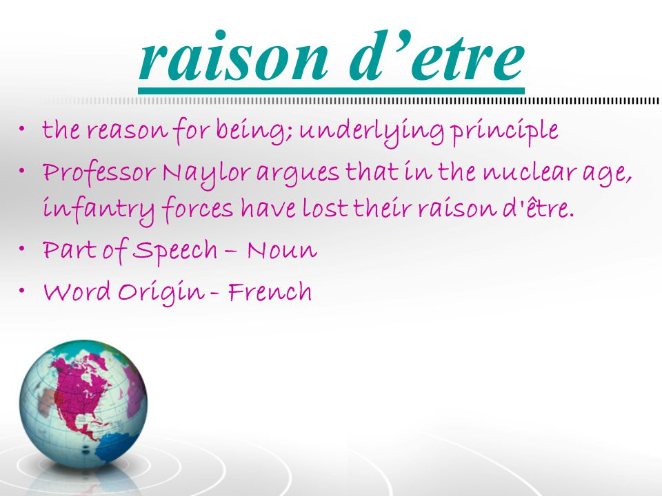 raison d'etre the reason for being; underlying principle
