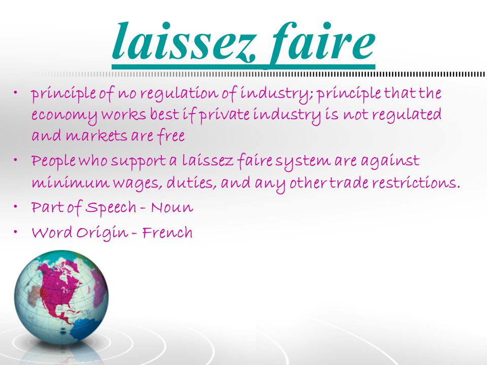 laissez faire principle of no regulation of industry; principle that the economy works best if private industry is not regulated and markets are free.