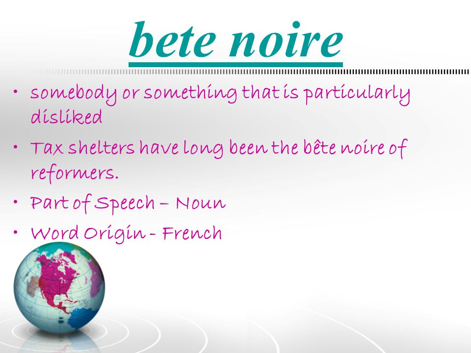 bete noire somebody or something that is particularly disliked