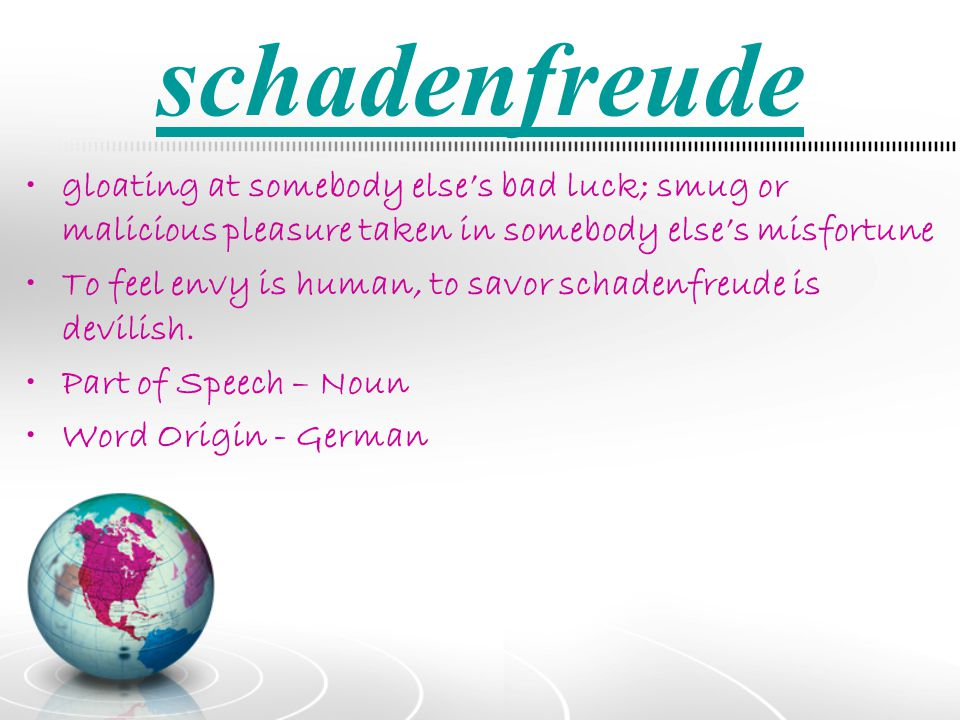 schadenfreude gloating at somebody else's bad luck; smug or malicious pleasure taken in somebody else's misfortune.