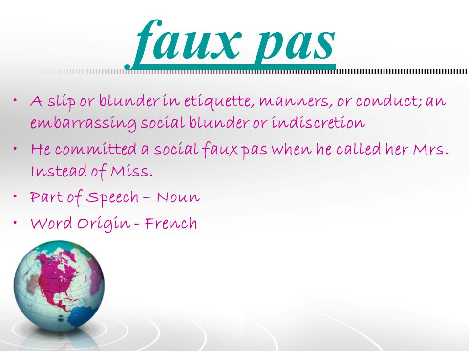 faux pas A slip or blunder in etiquette, manners, or conduct; an embarrassing social blunder or indiscretion.