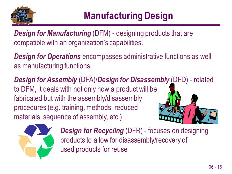 Manufacturing Design Design for Manufacturing (DFM) - designing products that are compatible with an organization's capabilities.