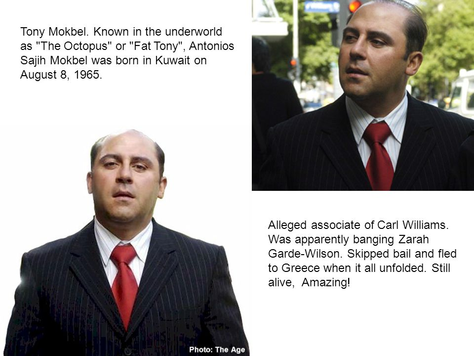 Tony Mokbel. Known in the underworld as The Octopus or Fat Tony , Antonios Sajih Mokbel was born in Kuwait on August 8, 1965.