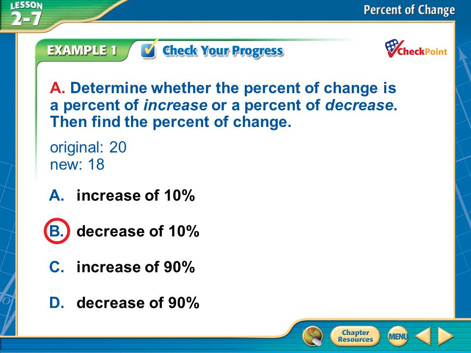 A. Determine whether the percent of change is a percent of increase or a percent of decrease. Then find the percent of change. original: 20 new: 18