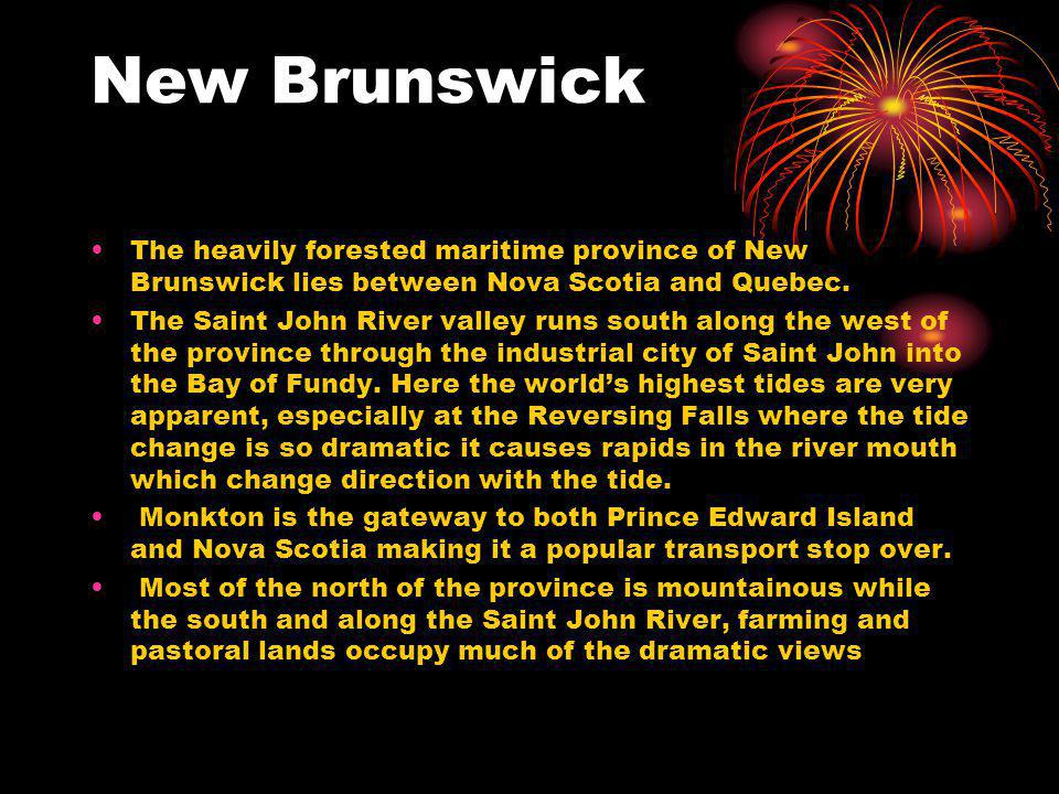 New Brunswick The heavily forested maritime province of New Brunswick lies between Nova Scotia and Quebec.