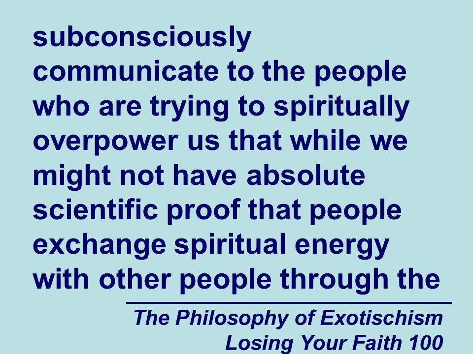 subconsciously communicate to the people who are trying to spiritually overpower us that while we might not have absolute scientific proof that people exchange spiritual energy with other people through the