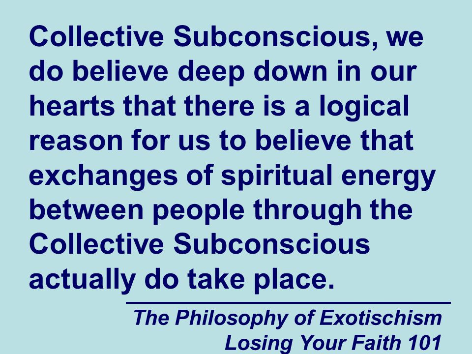 Collective Subconscious, we do believe deep down in our hearts that there is a logical reason for us to believe that exchanges of spiritual energy between people through the Collective Subconscious actually do take place.