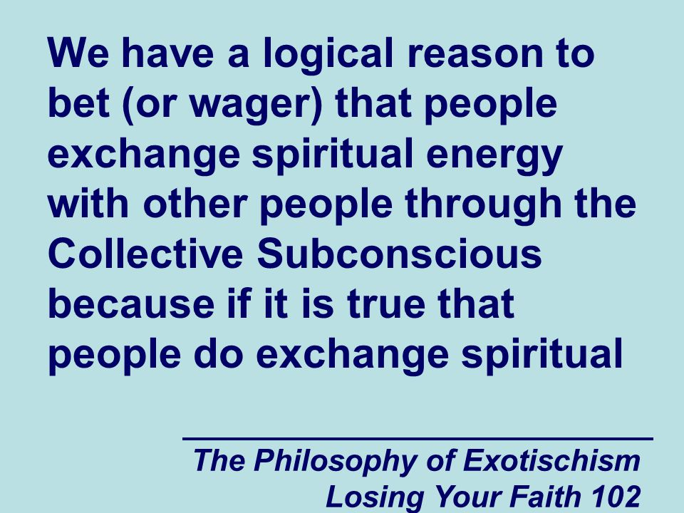 We have a logical reason to bet (or wager) that people exchange spiritual energy with other people through the Collective Subconscious because if it is true that people do exchange spiritual