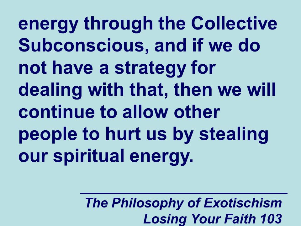 energy through the Collective Subconscious, and if we do not have a strategy for dealing with that, then we will continue to allow other people to hurt us by stealing our spiritual energy.