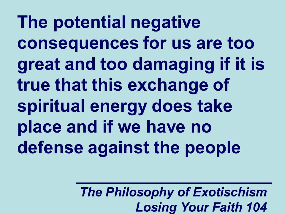 The potential negative consequences for us are too great and too damaging if it is true that this exchange of spiritual energy does take place and if we have no defense against the people