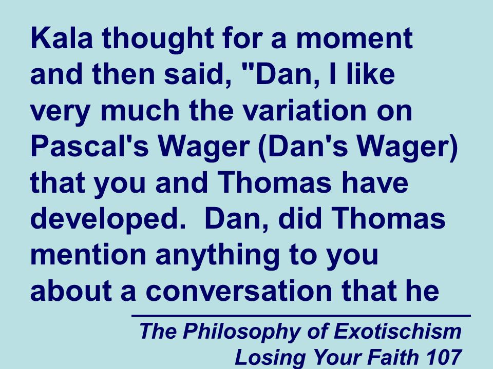Kala thought for a moment and then said, Dan, I like very much the variation on Pascal s Wager (Dan s Wager) that you and Thomas have developed. Dan, did Thomas mention anything to you about a conversation that he