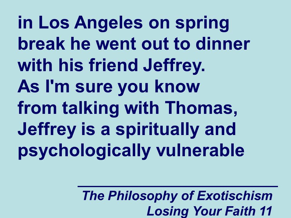 in Los Angeles on spring break he went out to dinner with his friend Jeffrey. As I m sure you know from talking with Thomas, Jeffrey is a spiritually and psychologically vulnerable