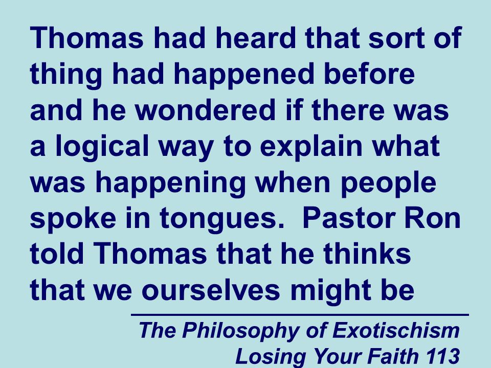 Thomas had heard that sort of thing had happened before and he wondered if there was a logical way to explain what was happening when people spoke in tongues. Pastor Ron told Thomas that he thinks that we ourselves might be