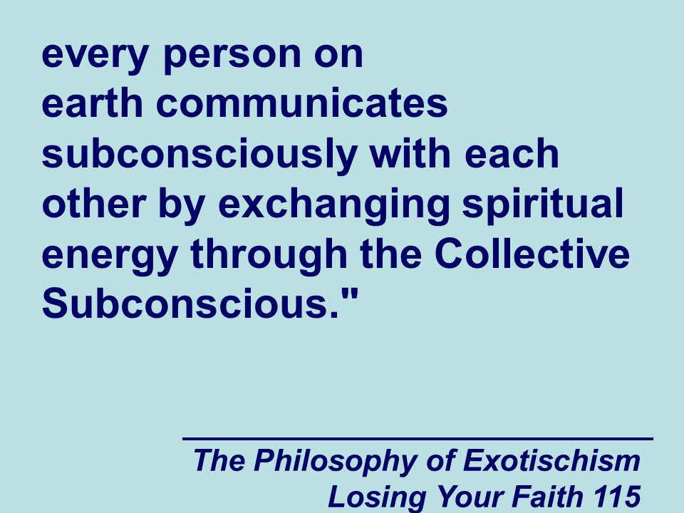 every person on earth communicates subconsciously with each other by exchanging spiritual energy through the Collective Subconscious.