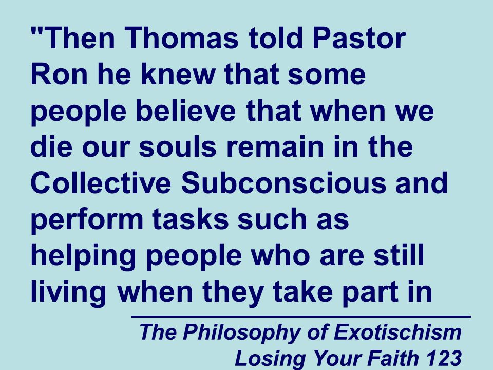 Then Thomas told Pastor Ron he knew that some people believe that when we die our souls remain in the Collective Subconscious and perform tasks such as helping people who are still living when they take part in