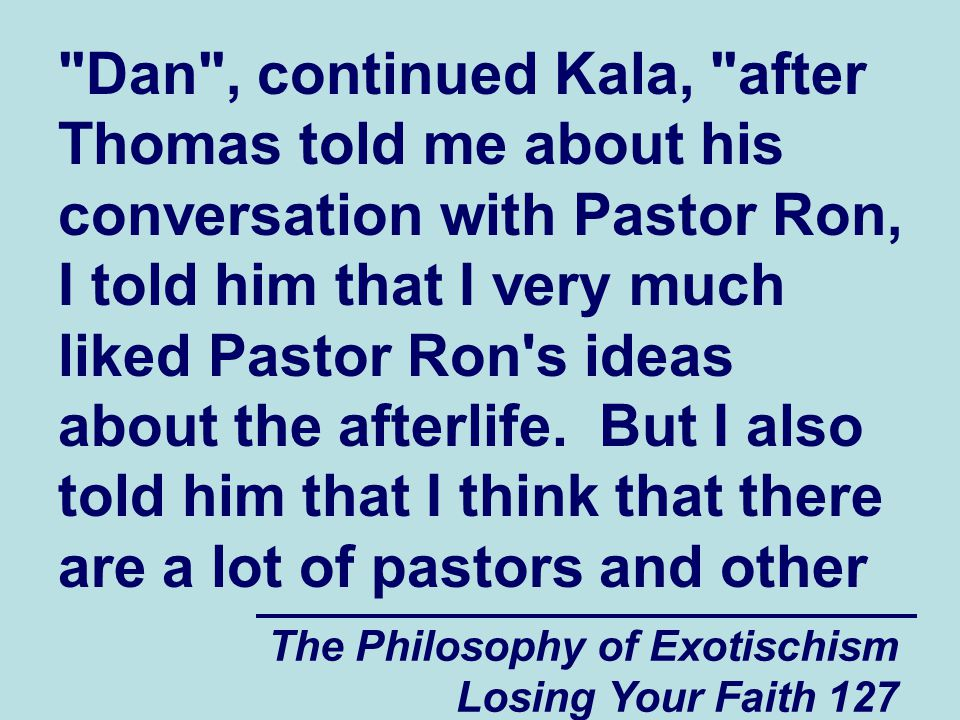 Dan , continued Kala, after Thomas told me about his conversation with Pastor Ron, I told him that I very much liked Pastor Ron s ideas about the afterlife. But I also told him that I think that there are a lot of pastors and other