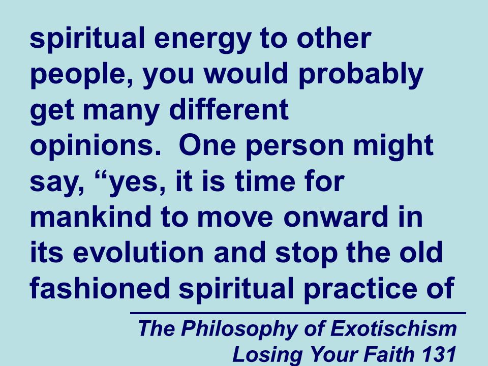 spiritual energy to other people, you would probably get many different opinions. One person might say, yes, it is time for mankind to move onward in its evolution and stop the old fashioned spiritual practice of
