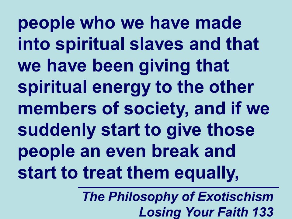 people who we have made into spiritual slaves and that we have been giving that spiritual energy to the other members of society, and if we suddenly start to give those people an even break and start to treat them equally,