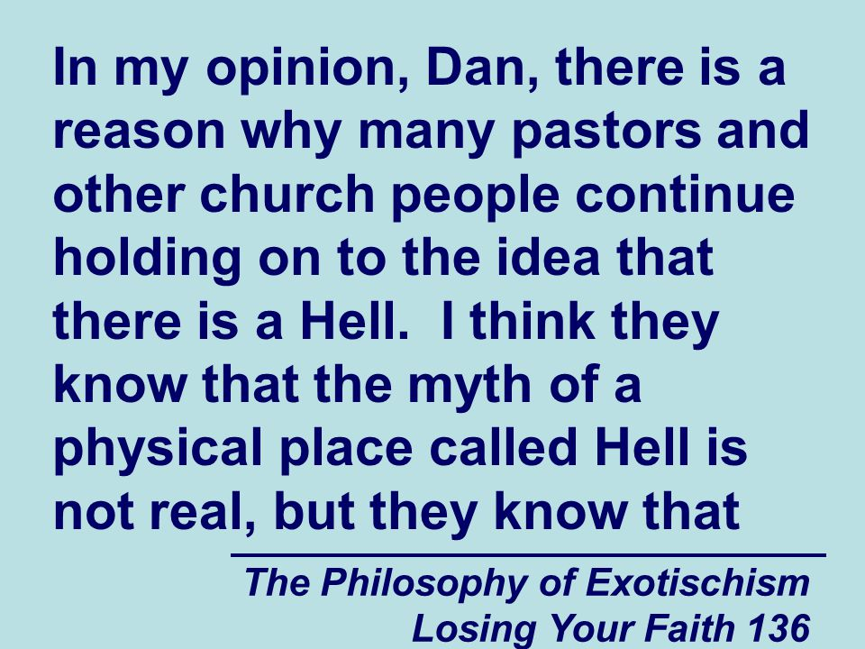 In my opinion, Dan, there is a reason why many pastors and other church people continue holding on to the idea that there is a Hell. I think they know that the myth of a physical place called Hell is not real, but they know that