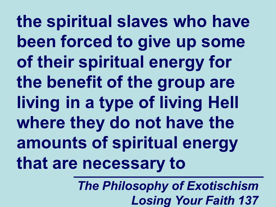 the spiritual slaves who have been forced to give up some of their spiritual energy for the benefit of the group are living in a type of living Hell where they do not have the amounts of spiritual energy that are necessary to