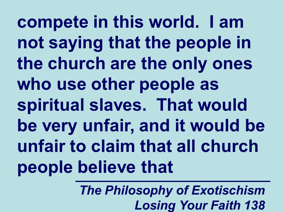 compete in this world. I am not saying that the people in the church are the only ones who use other people as spiritual slaves. That would be very unfair, and it would be unfair to claim that all church people believe that