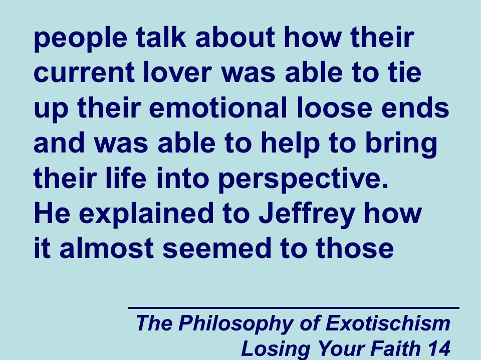 people talk about how their current lover was able to tie up their emotional loose ends and was able to help to bring their life into perspective. He explained to Jeffrey how it almost seemed to those