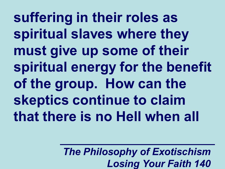 suffering in their roles as spiritual slaves where they must give up some of their spiritual energy for the benefit of the group. How can the skeptics continue to claim that there is no Hell when all