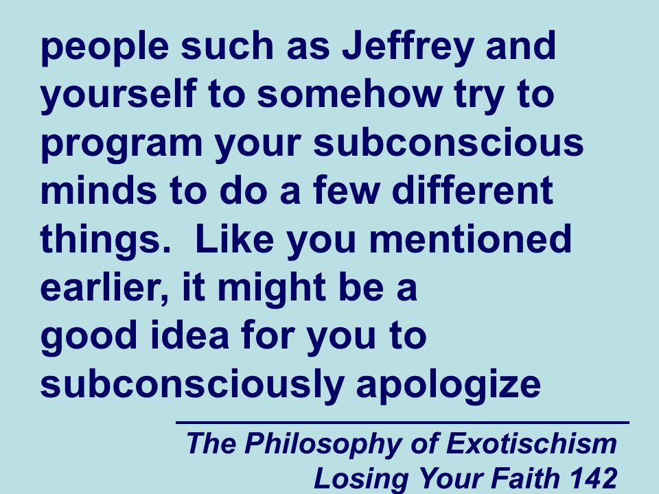 people such as Jeffrey and yourself to somehow try to program your subconscious minds to do a few different things. Like you mentioned earlier, it might be a good idea for you to subconsciously apologize