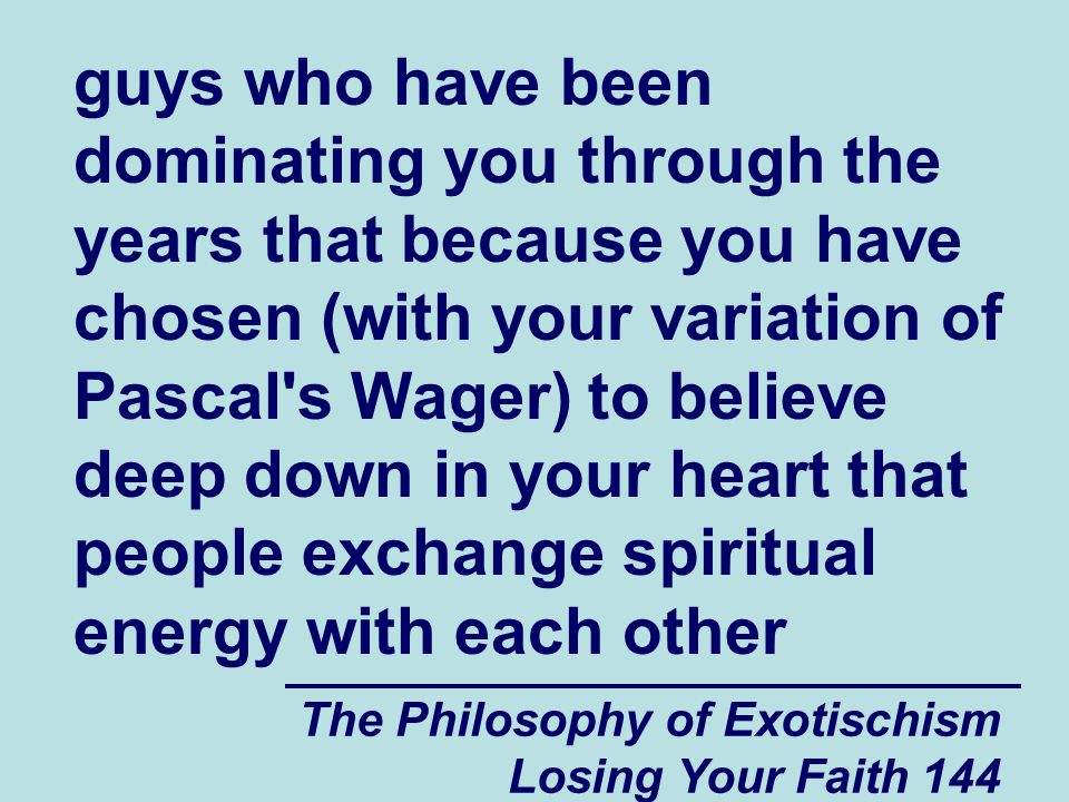 guys who have been dominating you through the years that because you have chosen (with your variation of Pascal s Wager) to believe deep down in your heart that people exchange spiritual energy with each other