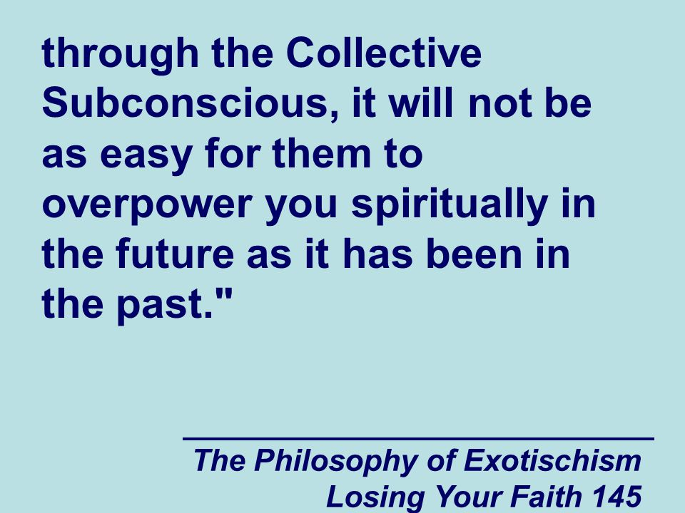 through the Collective Subconscious, it will not be as easy for them to overpower you spiritually in the future as it has been in the past.
