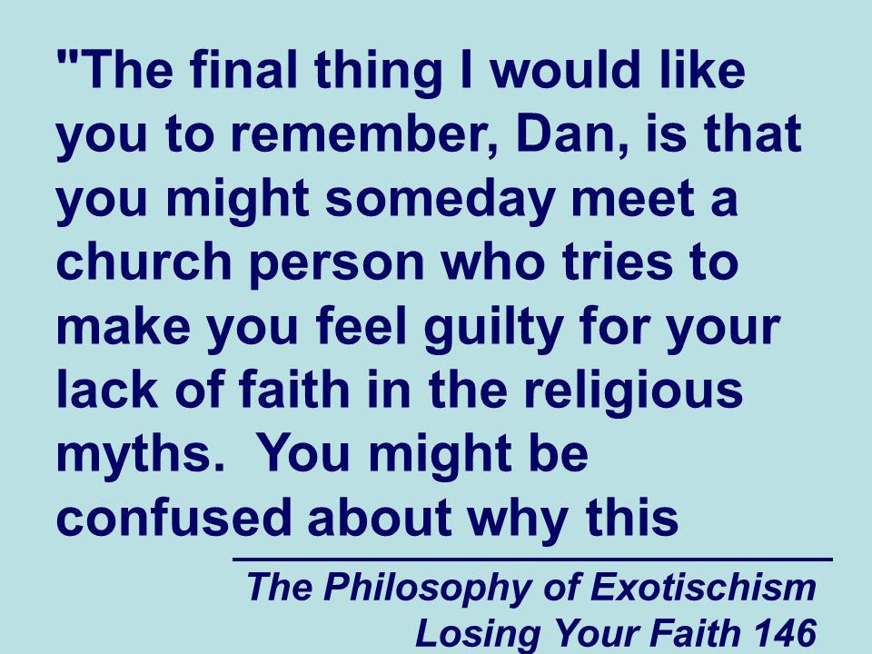 The final thing I would like you to remember, Dan, is that you might someday meet a church person who tries to make you feel guilty for your lack of faith in the religious myths. You might be confused about why this