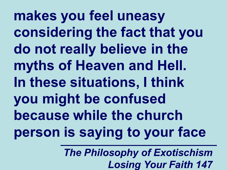 makes you feel uneasy considering the fact that you do not really believe in the myths of Heaven and Hell. In these situations, I think you might be confused because while the church person is saying to your face