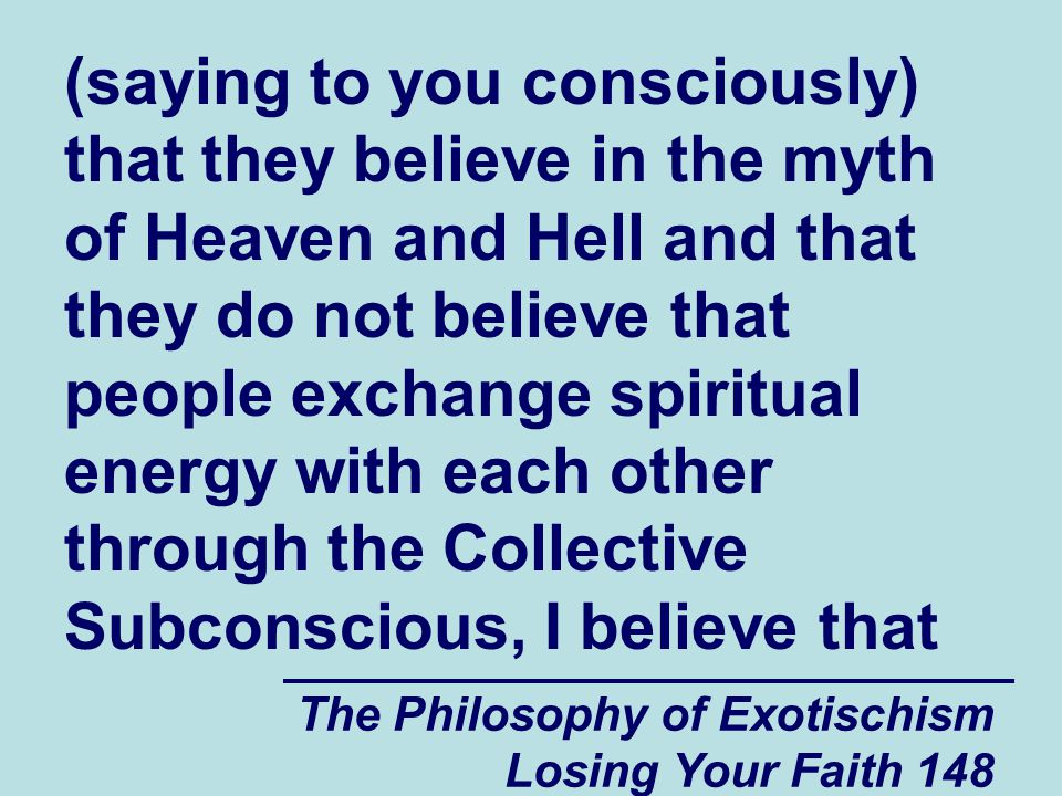 (saying to you consciously) that they believe in the myth of Heaven and Hell and that they do not believe that people exchange spiritual energy with each other through the Collective Subconscious, I believe that