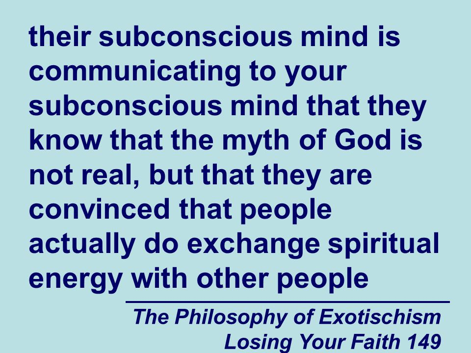 their subconscious mind is communicating to your subconscious mind that they know that the myth of God is not real, but that they are convinced that people actually do exchange spiritual energy with other people