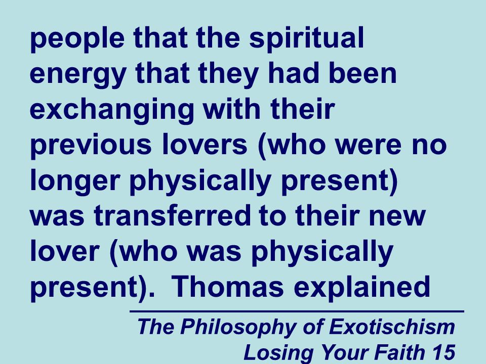 people that the spiritual energy that they had been exchanging with their previous lovers (who were no longer physically present) was transferred to their new lover (who was physically present). Thomas explained
