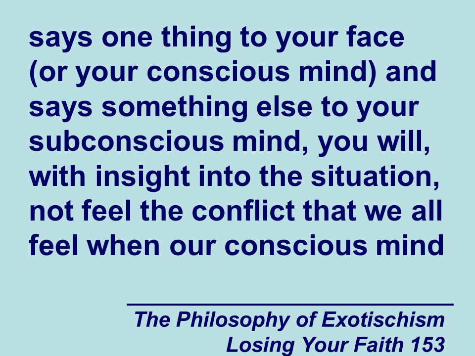 says one thing to your face (or your conscious mind) and says something else to your subconscious mind, you will, with insight into the situation, not feel the conflict that we all feel when our conscious mind