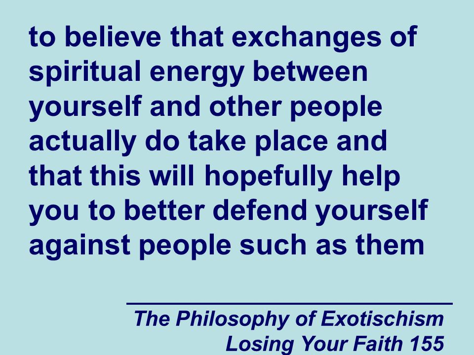 to believe that exchanges of spiritual energy between yourself and other people actually do take place and that this will hopefully help you to better defend yourself against people such as them