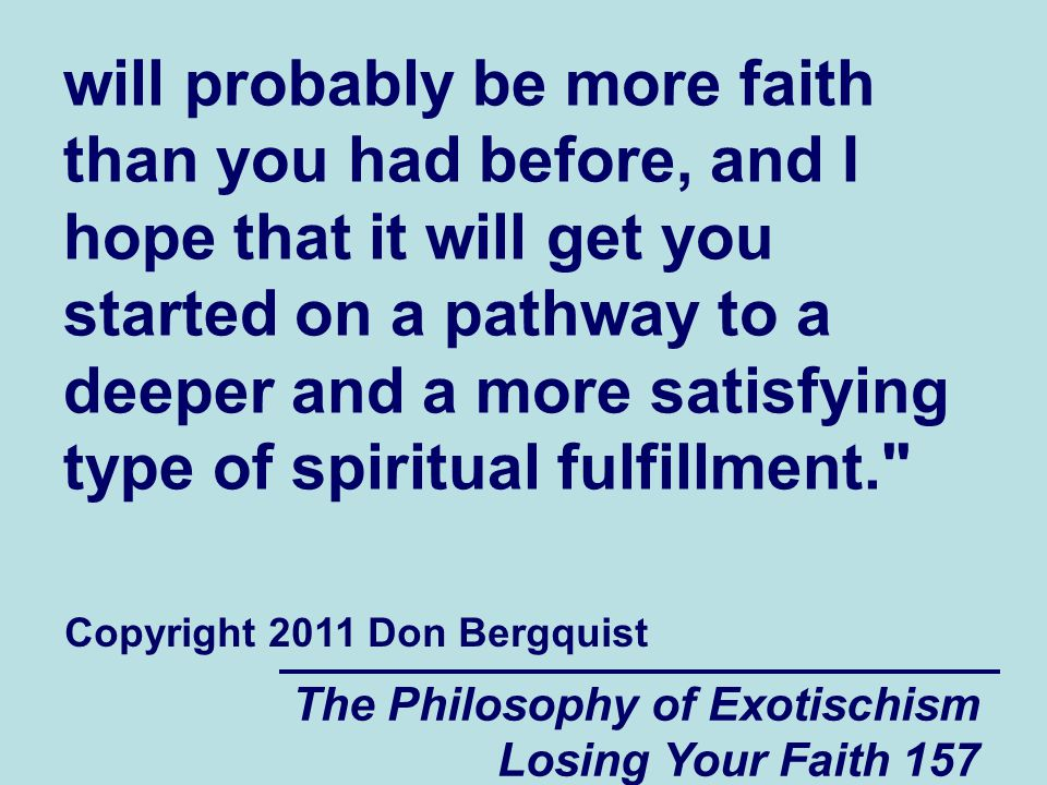 will probably be more faith than you had before, and I hope that it will get you started on a pathway to a deeper and a more satisfying type of spiritual fulfillment.