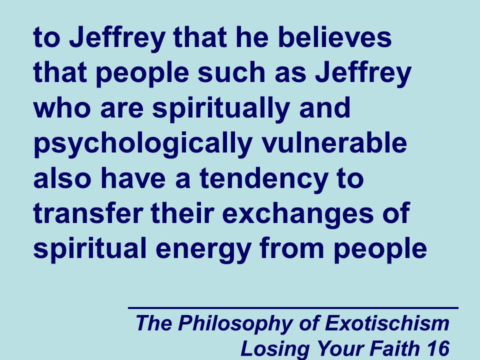 to Jeffrey that he believes that people such as Jeffrey who are spiritually and psychologically vulnerable also have a tendency to transfer their exchanges of spiritual energy from people