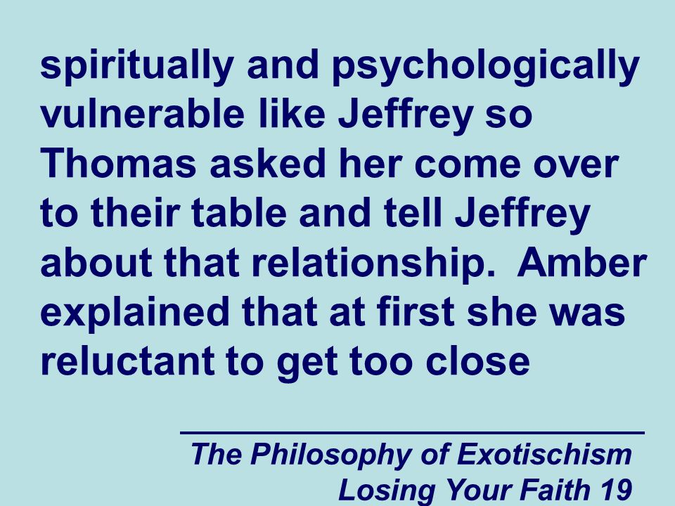 spiritually and psychologically vulnerable like Jeffrey so Thomas asked her come over to their table and tell Jeffrey about that relationship. Amber explained that at first she was reluctant to get too close