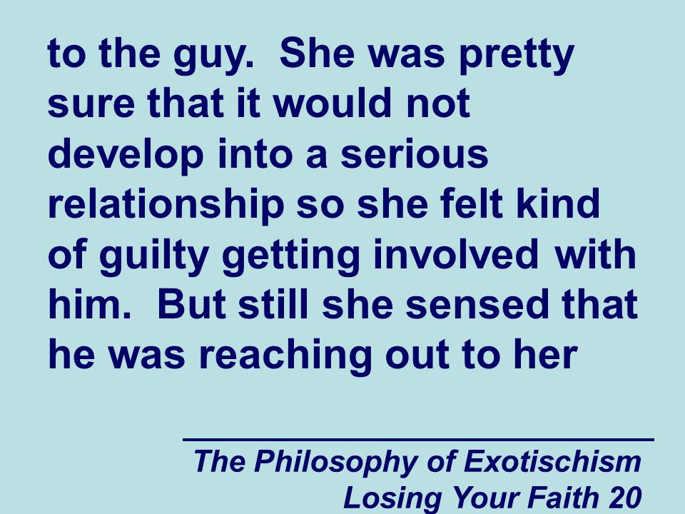 to the guy. She was pretty sure that it would not develop into a serious relationship so she felt kind of guilty getting involved with him. But still she sensed that he was reaching out to her