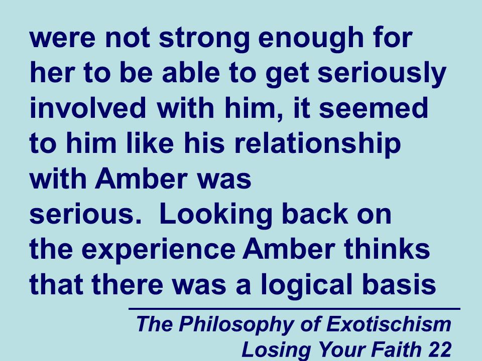were not strong enough for her to be able to get seriously involved with him, it seemed to him like his relationship with Amber was serious. Looking back on the experience Amber thinks that there was a logical basis