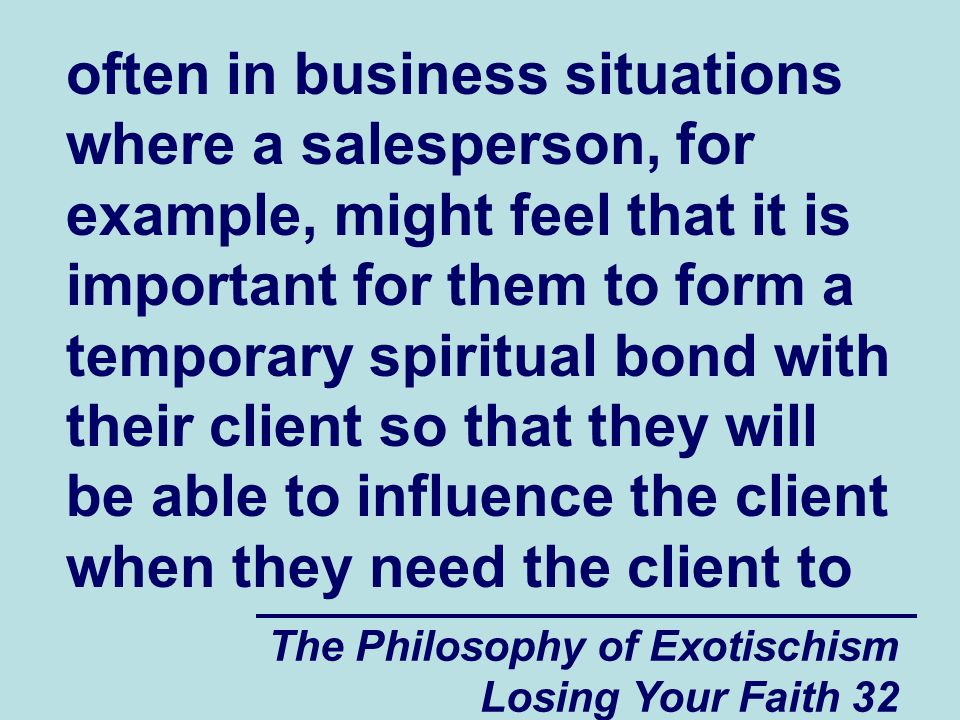 often in business situations where a salesperson, for example, might feel that it is important for them to form a temporary spiritual bond with their client so that they will be able to influence the client when they need the client to